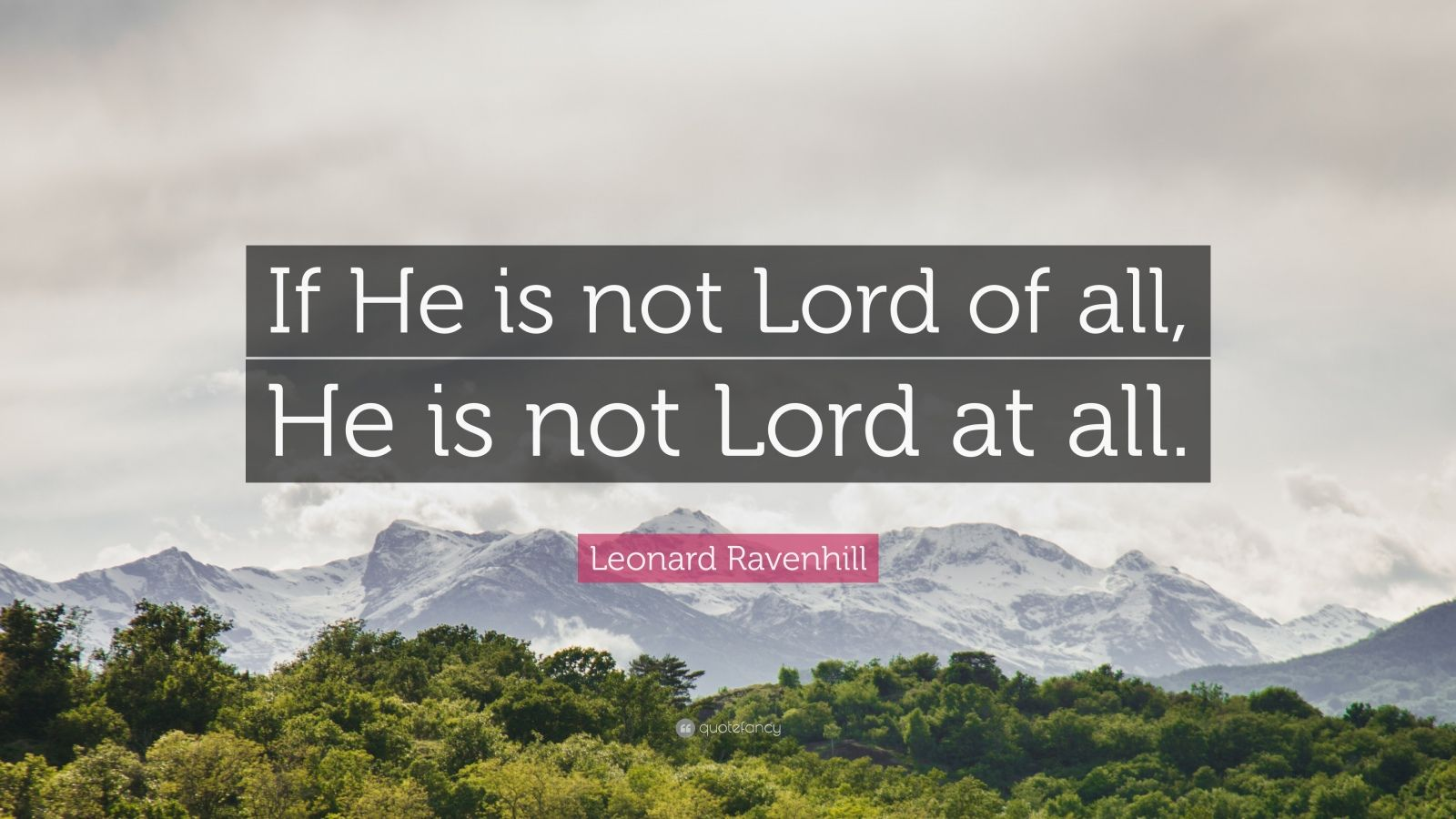 "Leonard Ravenhill Quote: ""If He is not Lord of all, He is not Lord at all."""