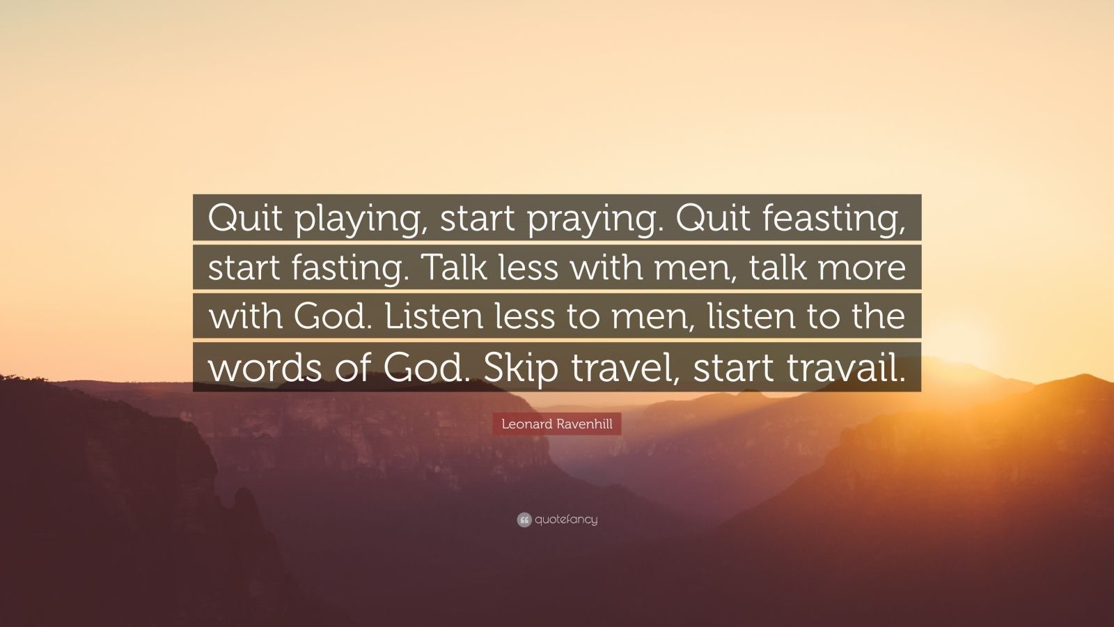 """Leonard Ravenhill Quote: """"Quit playing, start praying. Quit feasting, start fasting. Talk less with men, talk more with God. Listen less to men, listen to the words of God. Skip travel, start travail."""""""