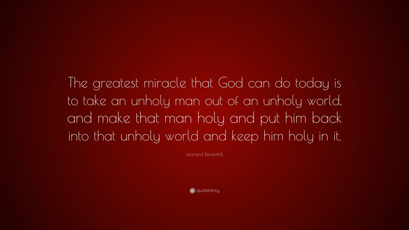 """Leonard Ravenhill Quote: """"The greatest miracle that God can do today is to take an unholy man out of an unholy world, and make that man holy and put him back into that unholy world and keep him holy in it."""""""