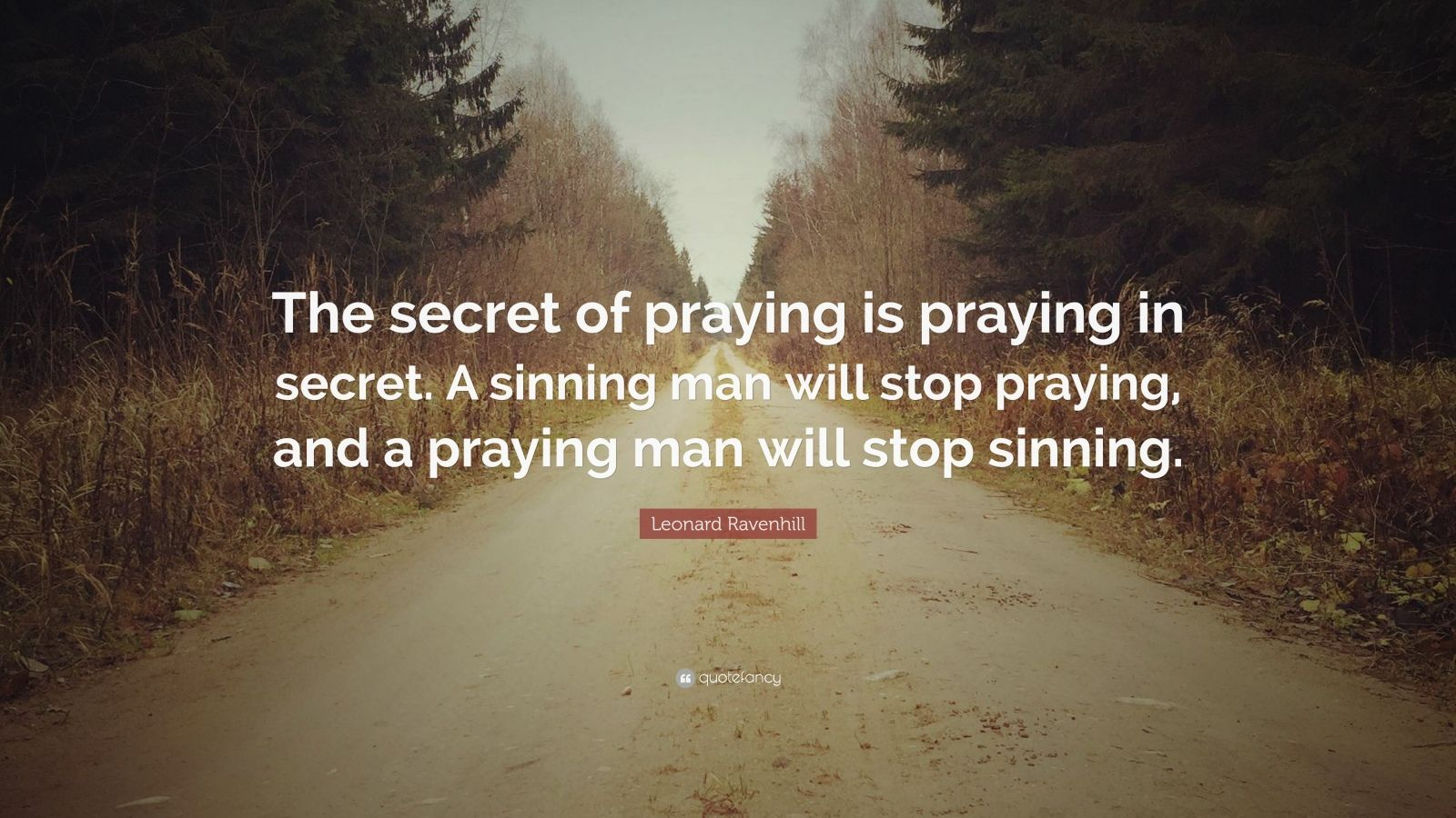 """Leonard Ravenhill Quote: """"The secret of praying is praying in secret. A sinning man will stop praying, and a praying man will stop sinning."""""""