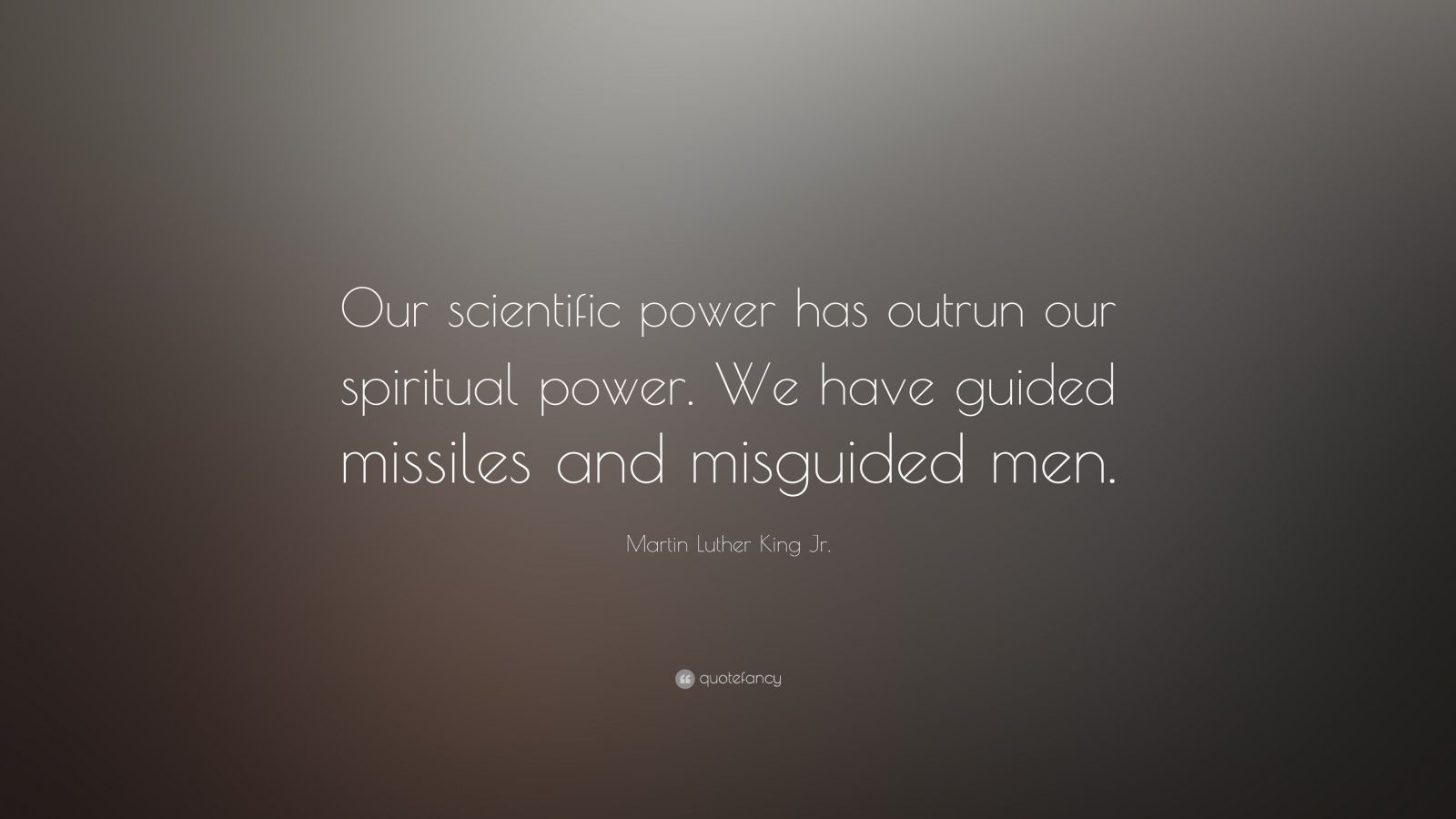 "Martin Luther King Jr. Quote: ""Our scientific power has outrun our spiritual power. We have guided missiles and misguided men."""