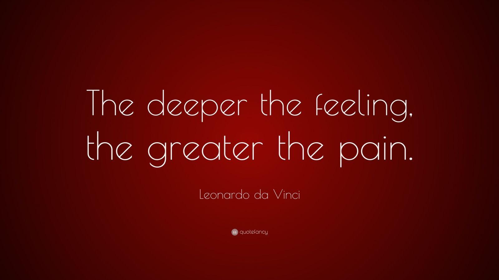 "Leonardo da Vinci Quote: ""The deeper the feeling, the greater the pain."""