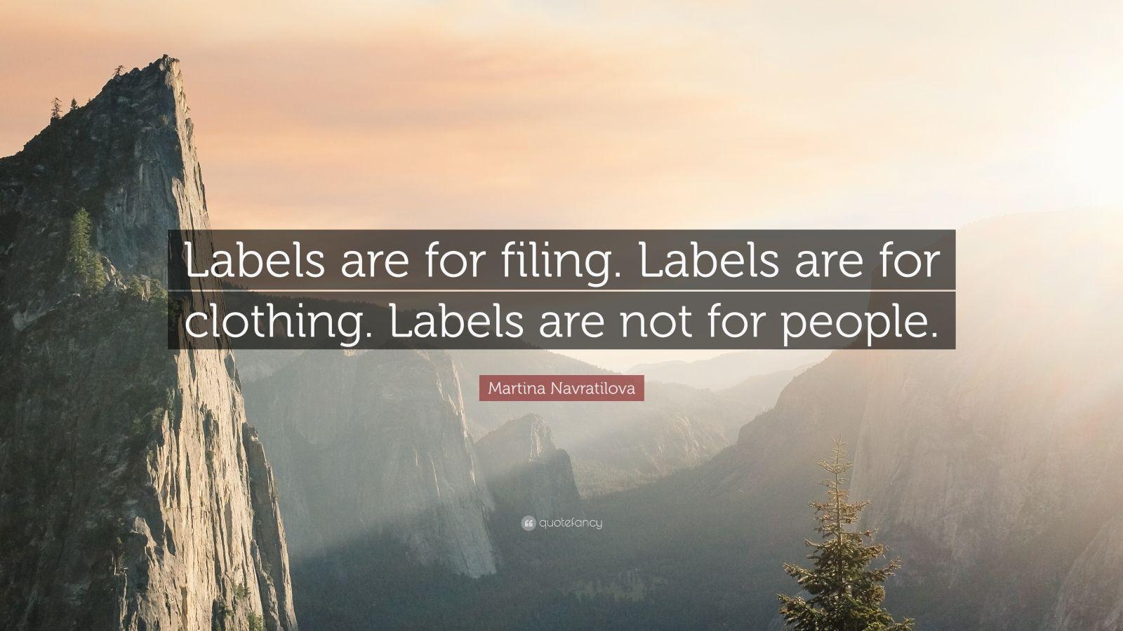 """Martina Navratilova Quote: """"Labels are for filing. Labels are for clothing. Labels are not for people."""""""