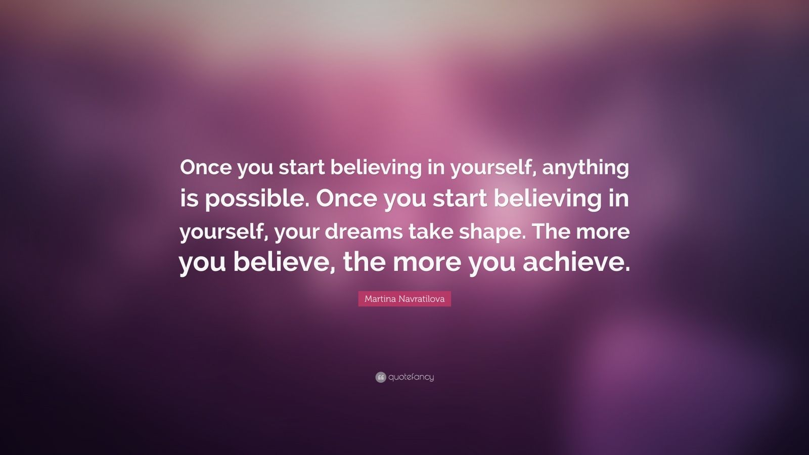 "Martina Navratilova Quote: ""Once you start believing in yourself, anything is possible. Once you start believing in yourself, your dreams take shape. The more you believe, the more you achieve."""