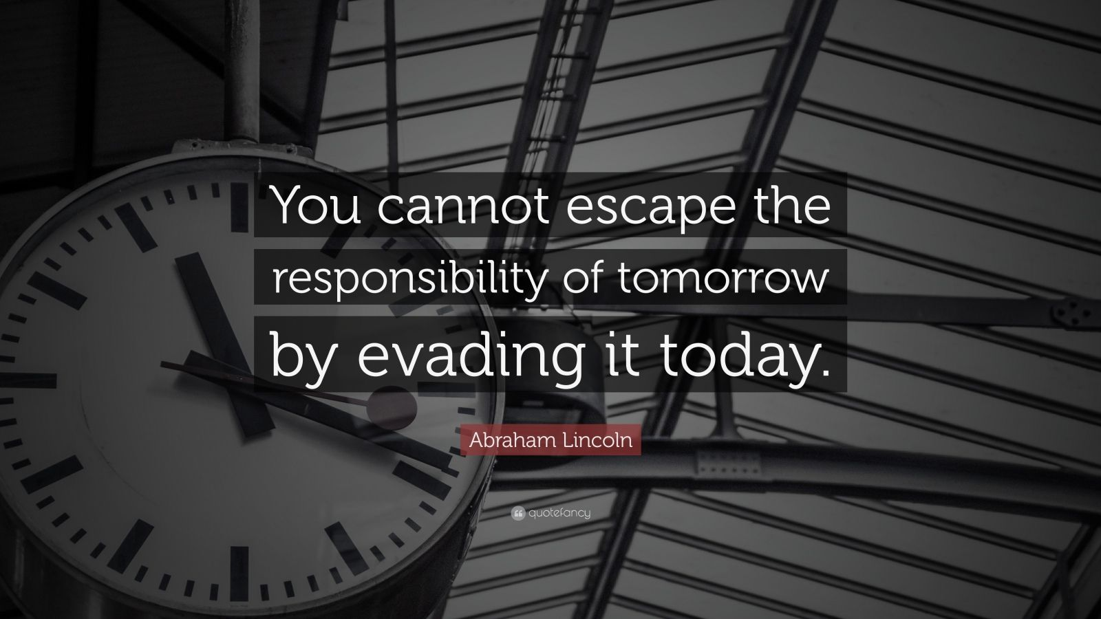 "Abraham Lincoln Quote: ""You cannot escape the responsibility of tomorrow by evading it today."""