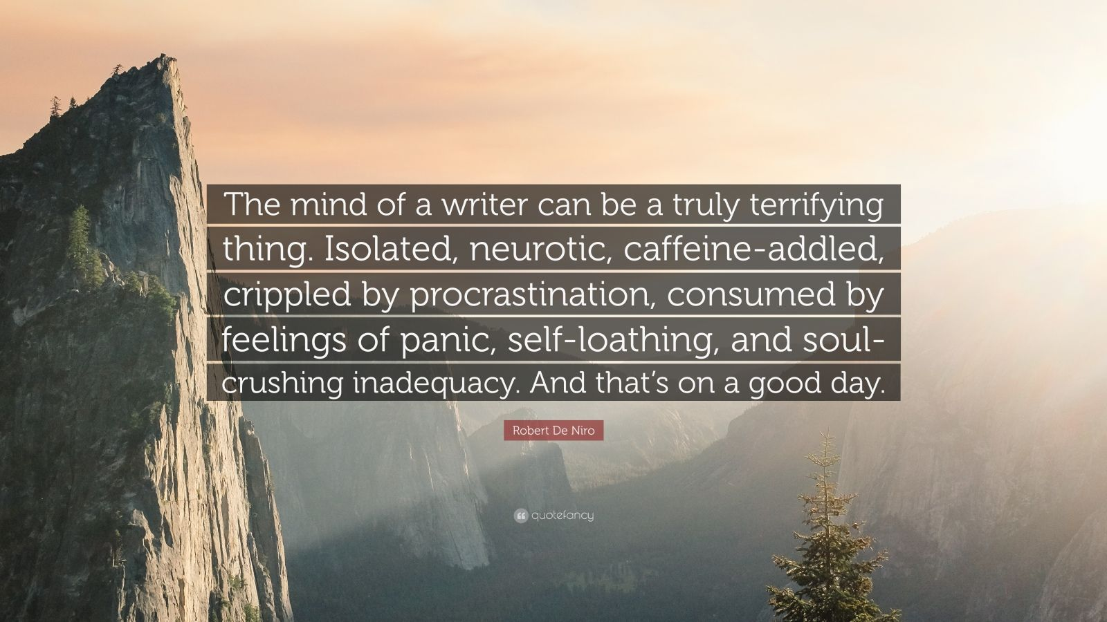 """Robert De Niro Quote: """"The mind of a writer can be a truly terrifying thing. Isolated, neurotic, caffeine-addled, crippled by procrastination, consumed by feelings of panic, self-loathing, and soul-crushing inadequacy. And that's on a good day."""""""