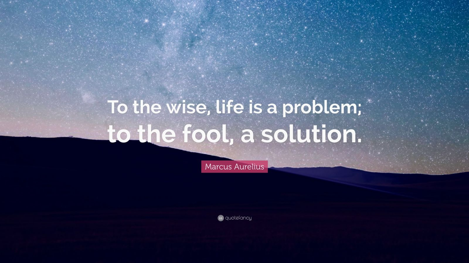 "Marcus Aurelius Quote: ""To the wise, life is a problem; to the fool, a solution."""