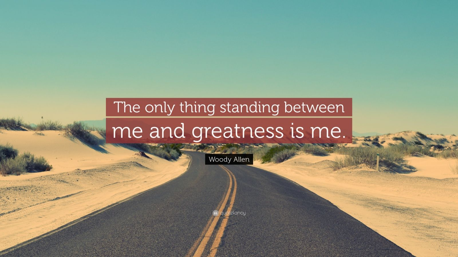 """Woody Allen Quote: """"The only thing standing between me and greatness is me."""""""