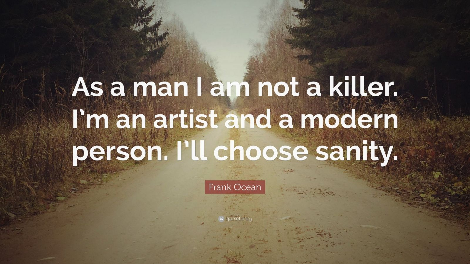 """Frank Ocean Quote: """"As a man I am not a killer. I'm an artist and a modern person. I'll choose sanity."""""""