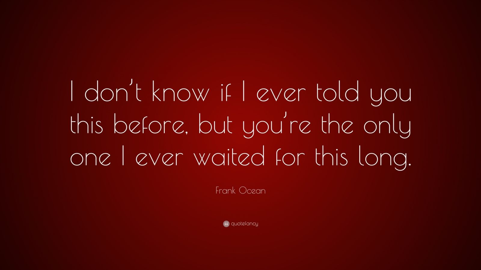 "Frank Ocean Quote: ""I don't know if I ever told you this before, but you're the only one I ever waited for this long."""