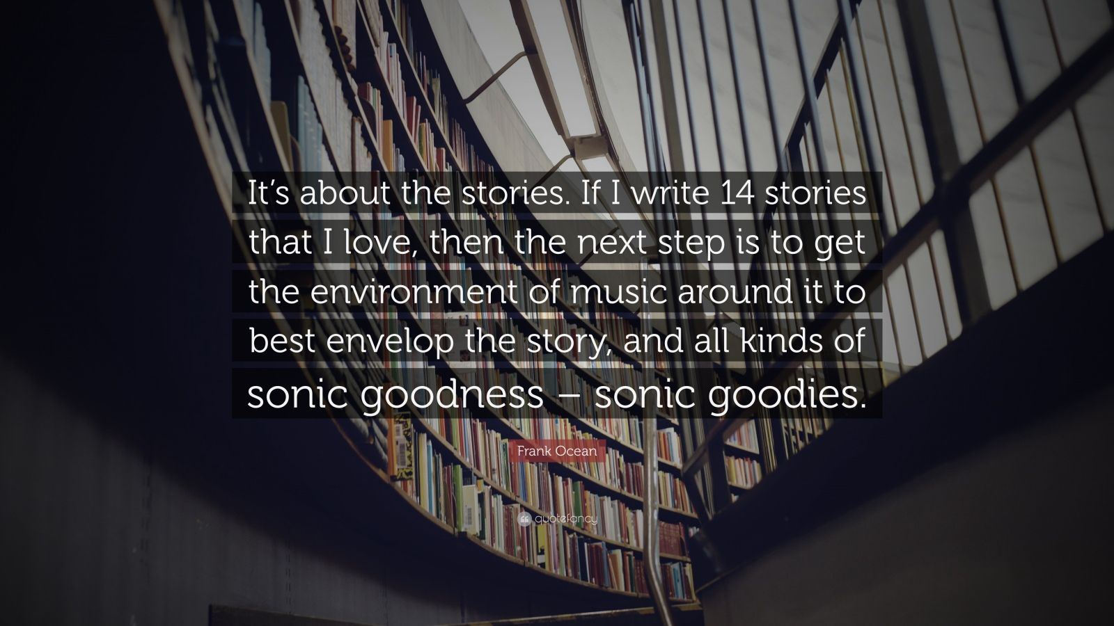 "Frank Ocean Quote: ""It's about the stories. If I write 14 stories that I love, then the next step is to get the environment of music around it to best envelop the story, and all kinds of sonic goodness – sonic goodies."""