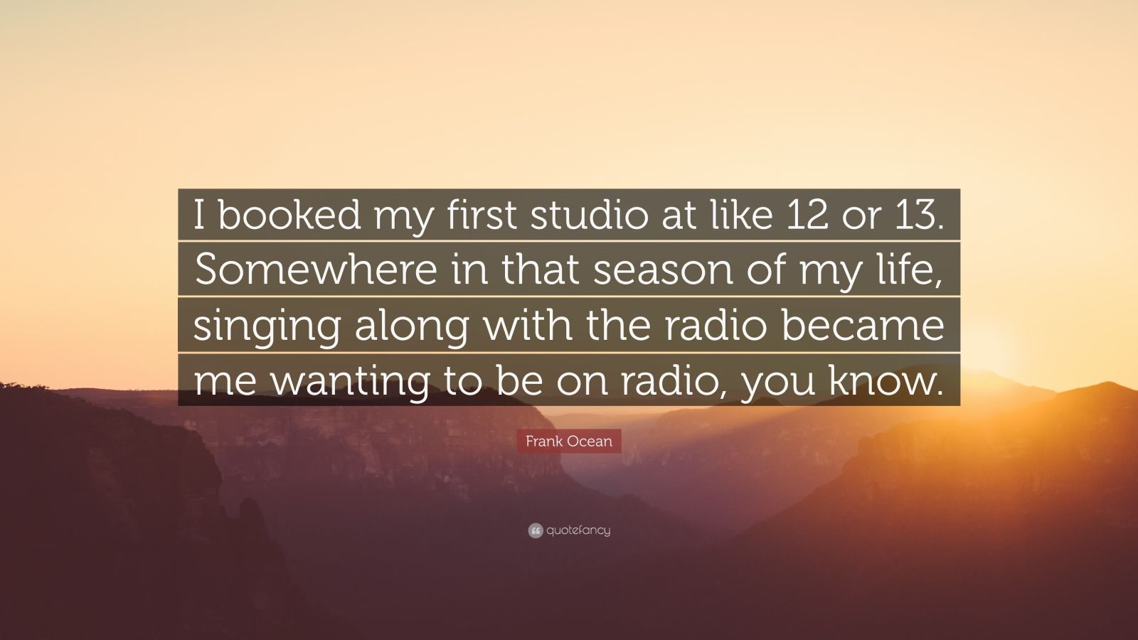 "Frank Ocean Quote: ""I booked my first studio at like 12 or 13. Somewhere in that season of my life, singing along with the radio became me wanting to be on radio, you know."""