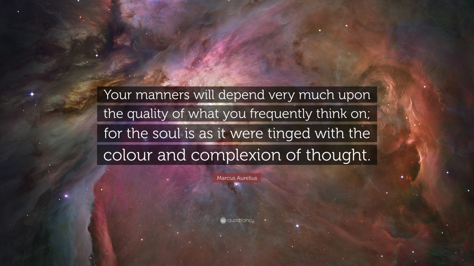 "Marcus Aurelius Quote: ""Your manners will depend very much upon the quality of what you frequently think on; for the soul is as it were tinged with the colour and complexion of thought."""