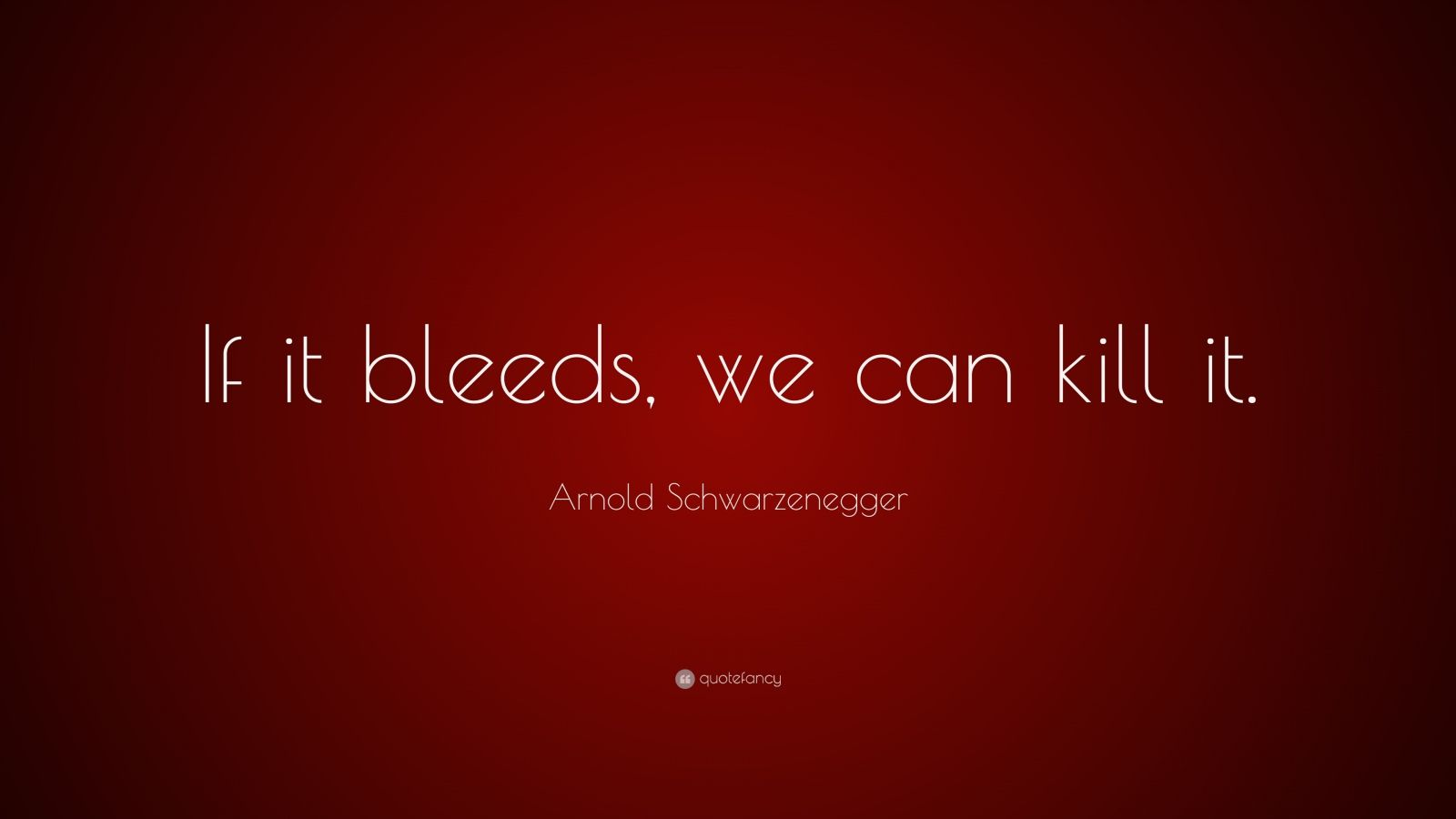 "Arnold Schwarzenegger Quote: ""If it bleeds, we can kill it."""