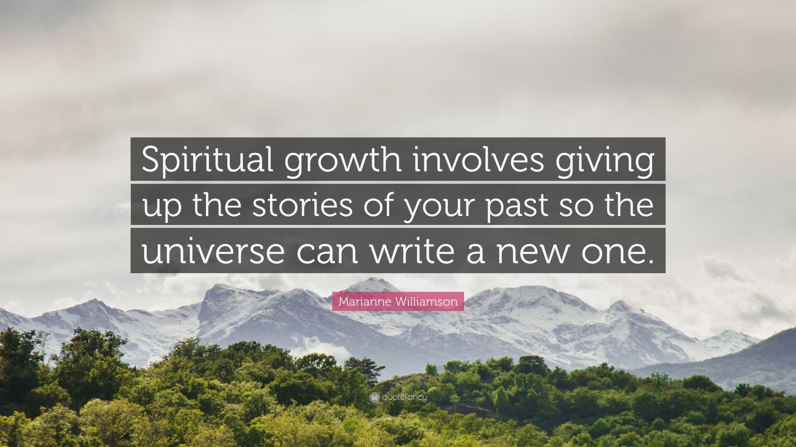 "Marianne Williamson Quote: ""Spiritual growth involves giving up the stories of your past so the universe can write a new one."""