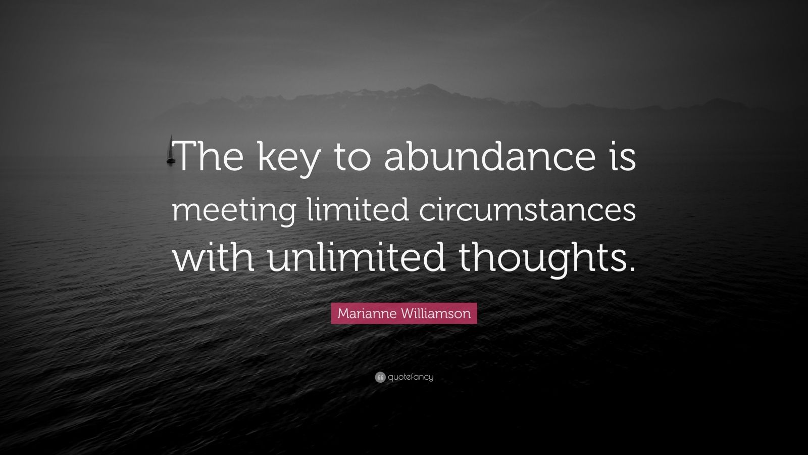 "Marianne Williamson Quote: ""The key to abundance is meeting limited circumstances with unlimited thoughts."""