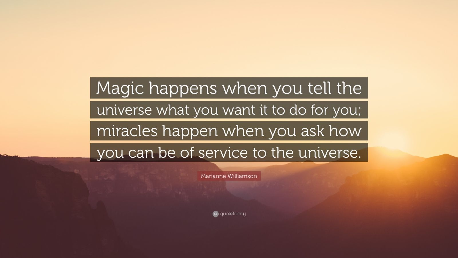 "Marianne Williamson Quote: ""Magic happens when you tell the universe what you want it to do for you; miracles happen when you ask how you can be of service to the universe."""