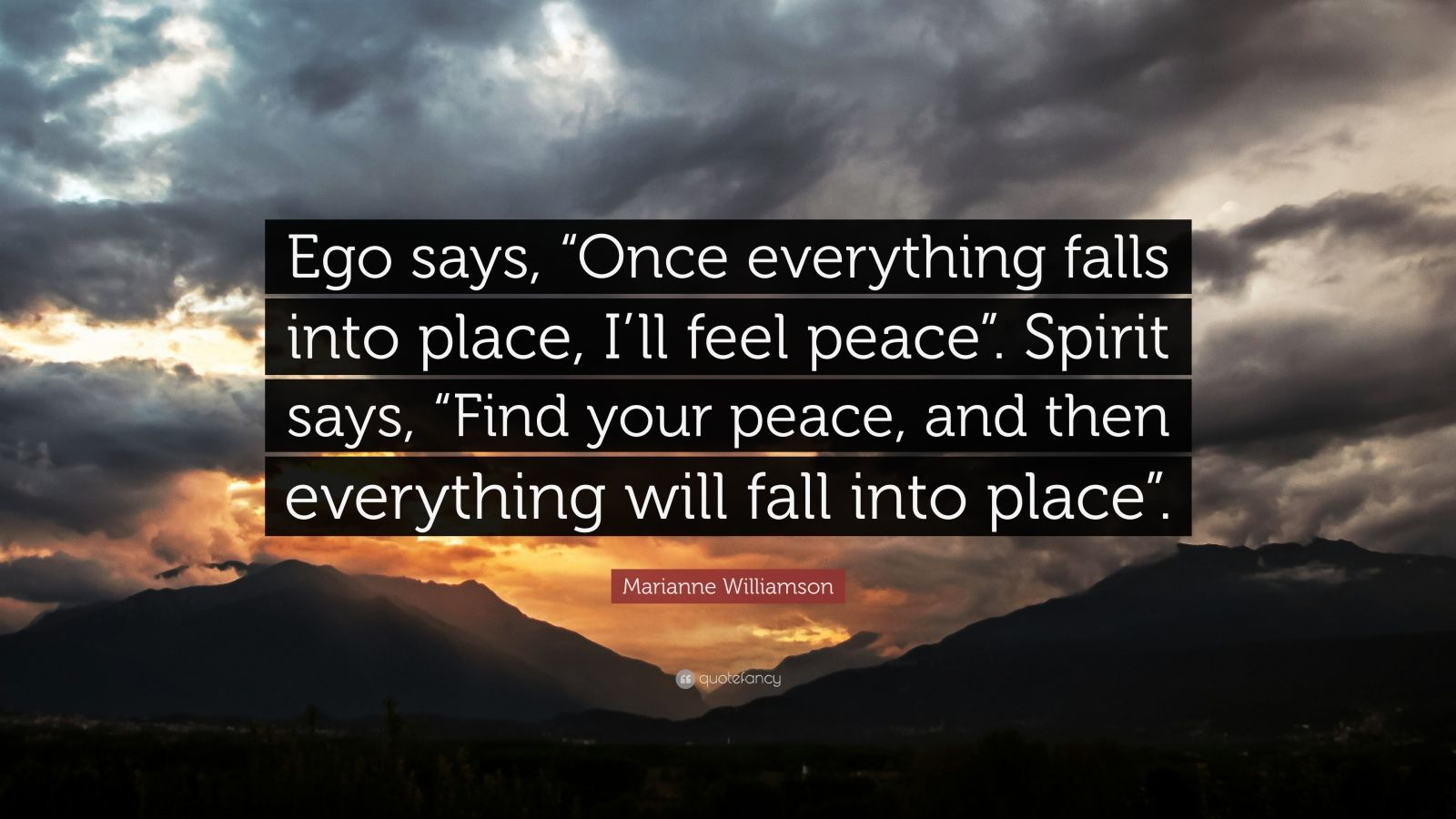 "Marianne Williamson Quote: ""Ego says, ""Once everything falls into place, I'll feel peace"". Spirit says, ""Find your peace, and then everything will fall into place""."""