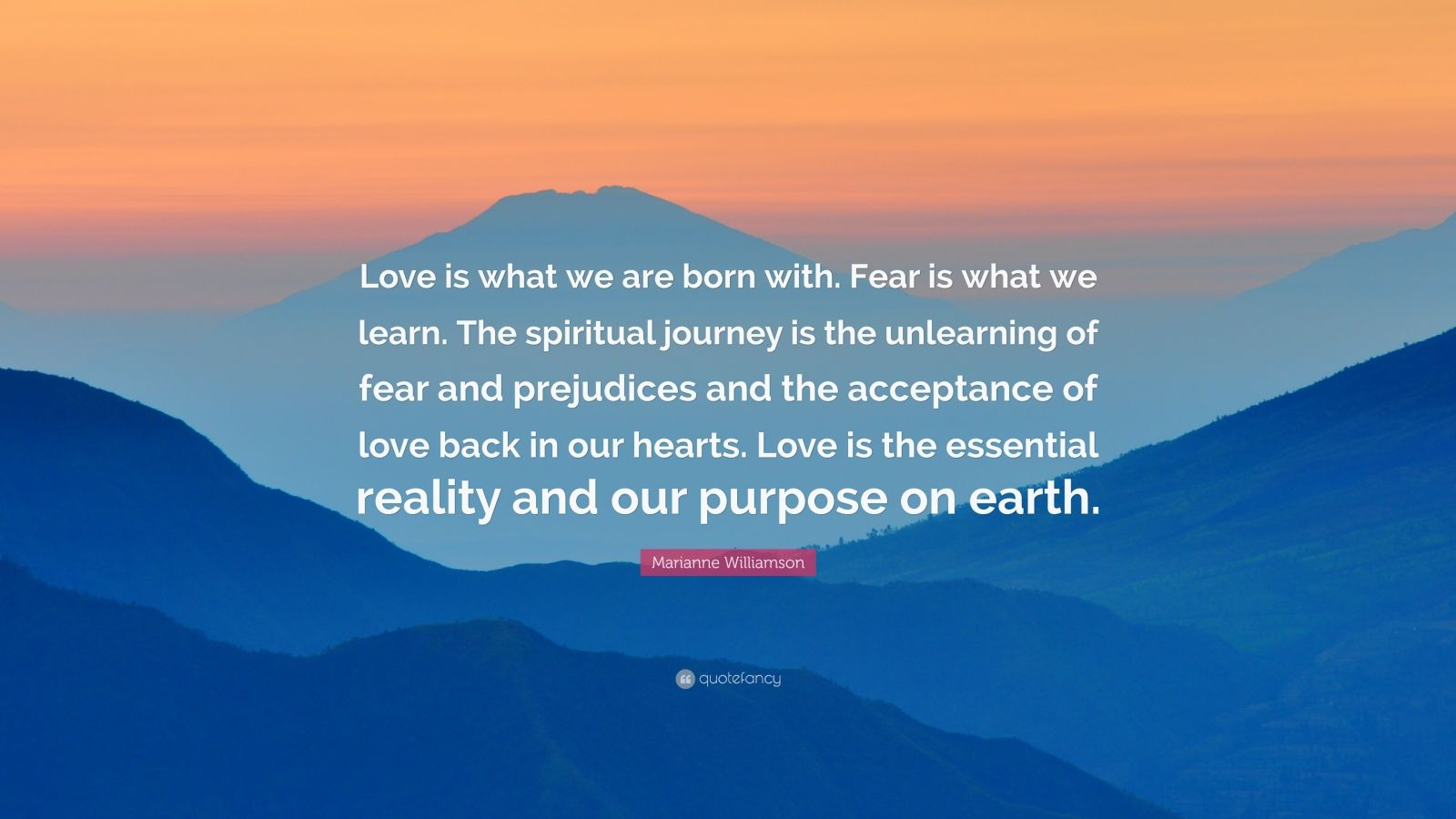 """Marianne Williamson Quote: """"Love is what we are born with. Fear is what we learn. The spiritual journey is the unlearning of fear and prejudices and the acceptance of love back in our hearts. Love is the essential reality and our purpose on earth."""""""