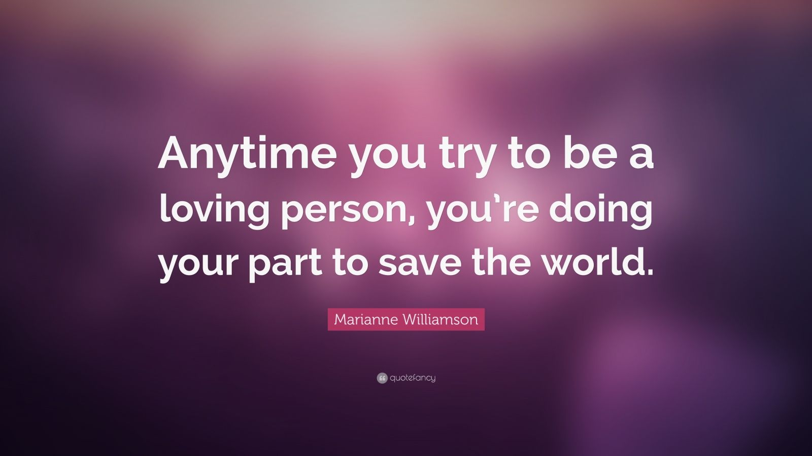 "Marianne Williamson Quote: ""Anytime you try to be a loving person, you're doing your part to save the world."""