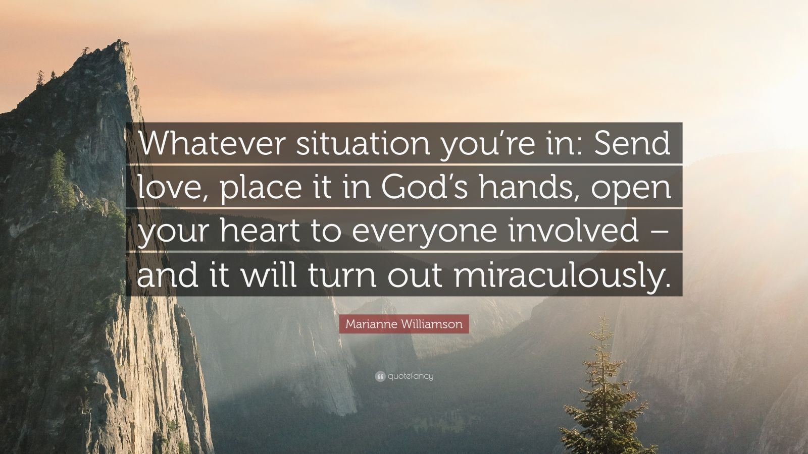 "Marianne Williamson Quote: ""Whatever situation you're in: Send love, place it in God's hands, open your heart to everyone involved – and it will turn out miraculously."""