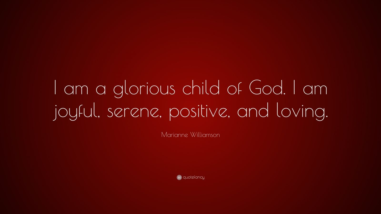 "Marianne Williamson Quote: ""I am a glorious child of God. I am joyful, serene, positive, and loving."""