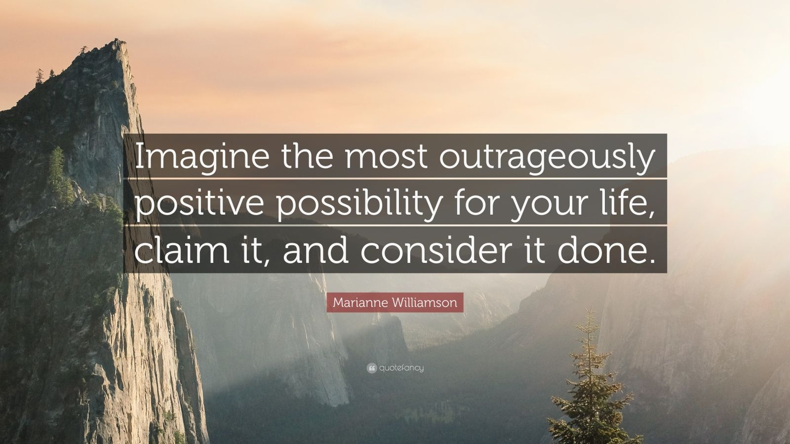 "Marianne Williamson Quote: ""Imagine the most outrageously positive possibility for your life, claim it, and consider it done."""