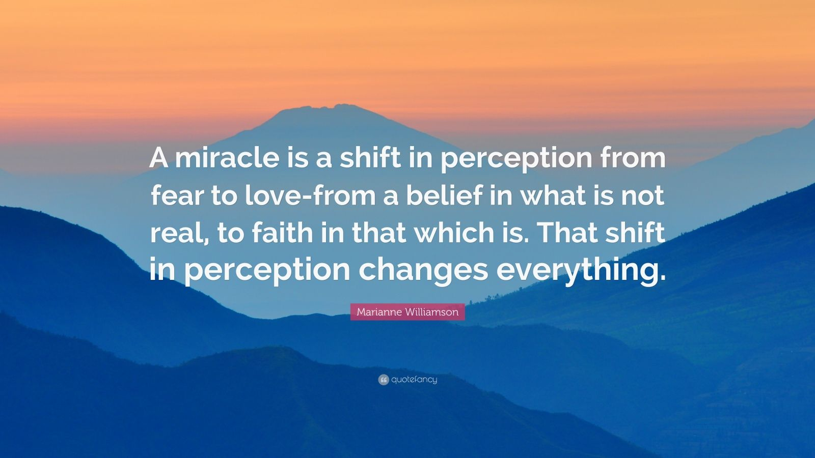 "Marianne Williamson Quote: ""A miracle is a shift in perception from fear to love-from a belief in what is not real, to faith in that which is. That shift in perception changes everything."""