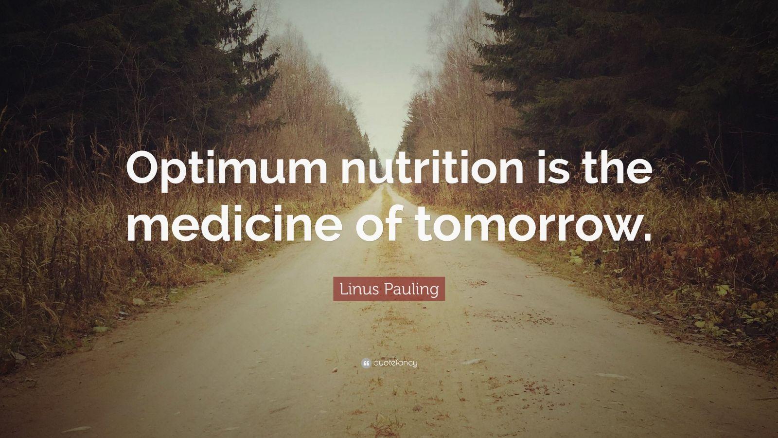 "Linus Pauling Quote: ""Optimum nutrition is the medicine of tomorrow."""