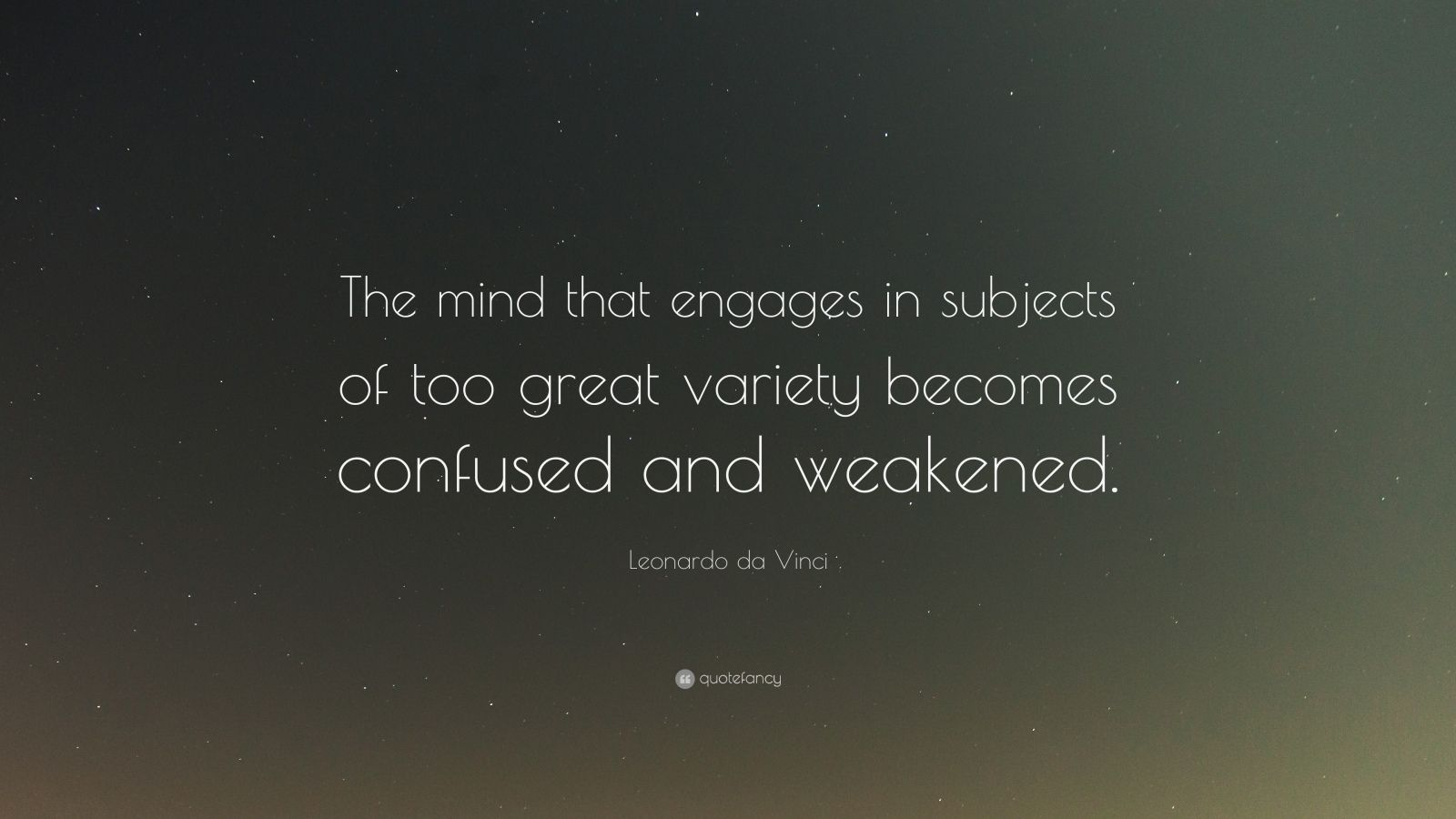 "Leonardo da Vinci Quote: ""The mind that engages in subjects of too great variety becomes confused and weakened."""
