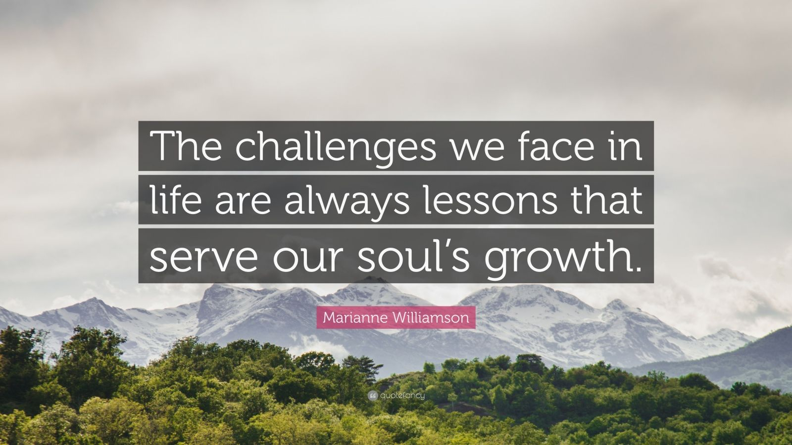 "Marianne Williamson Quote: ""The challenges we face in life are always lessons that serve our soul's growth."""