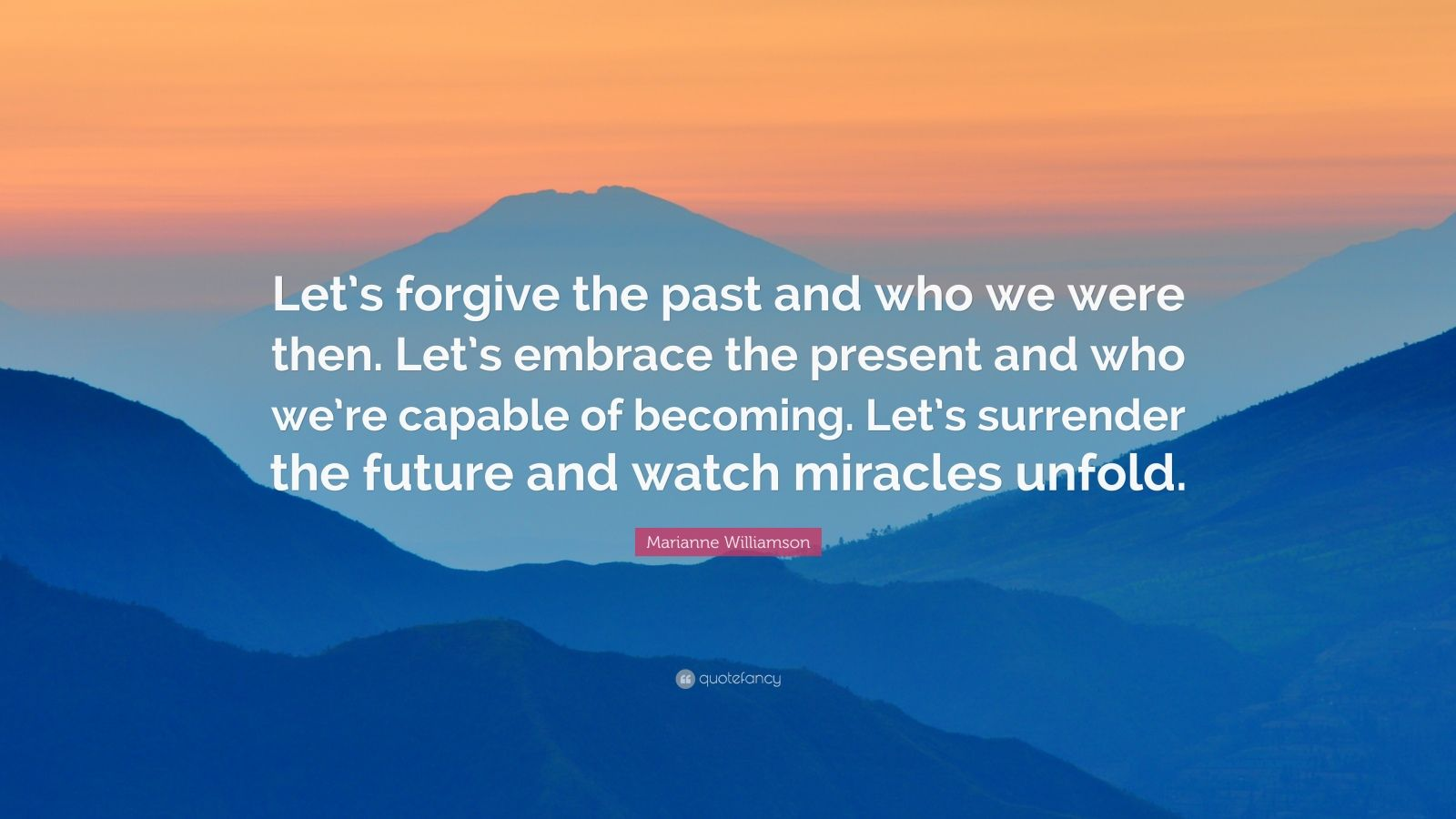 "Marianne Williamson Quote: ""Let's forgive the past and who we were then. Let's embrace the present and who we're capable of becoming. Let's surrender the future and watch miracles unfold."""