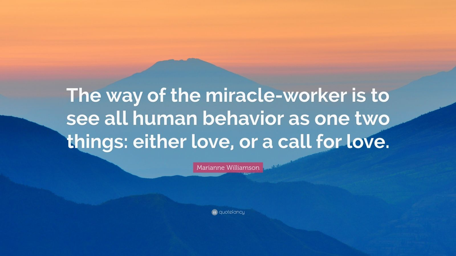 "Marianne Williamson Quote: ""The way of the miracle-worker is to see all human behavior as one two things: either love, or a call for love."""
