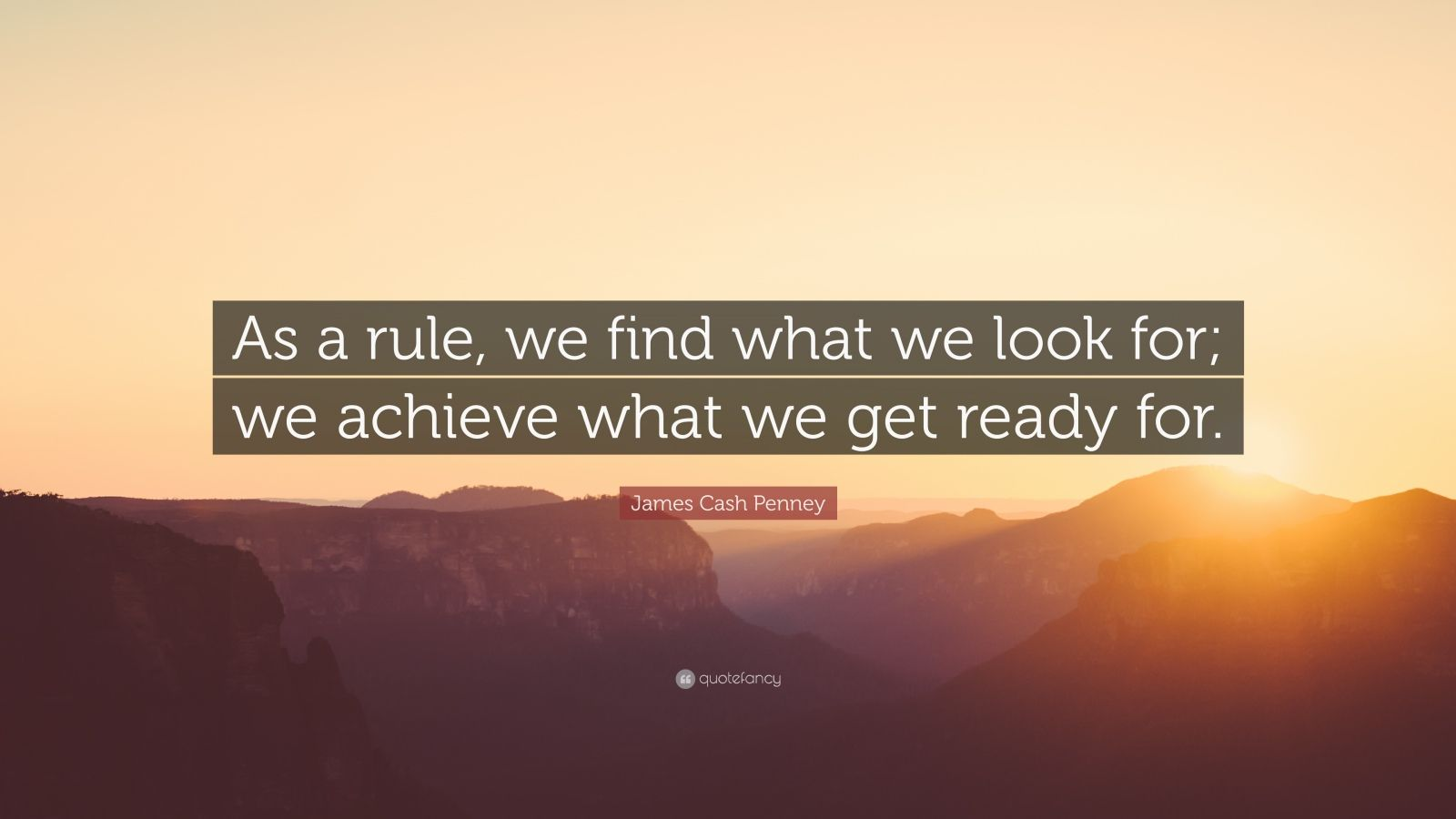 "James Cash Penney Quote: ""As a rule, we find what we look for; we achieve what we get ready for."""