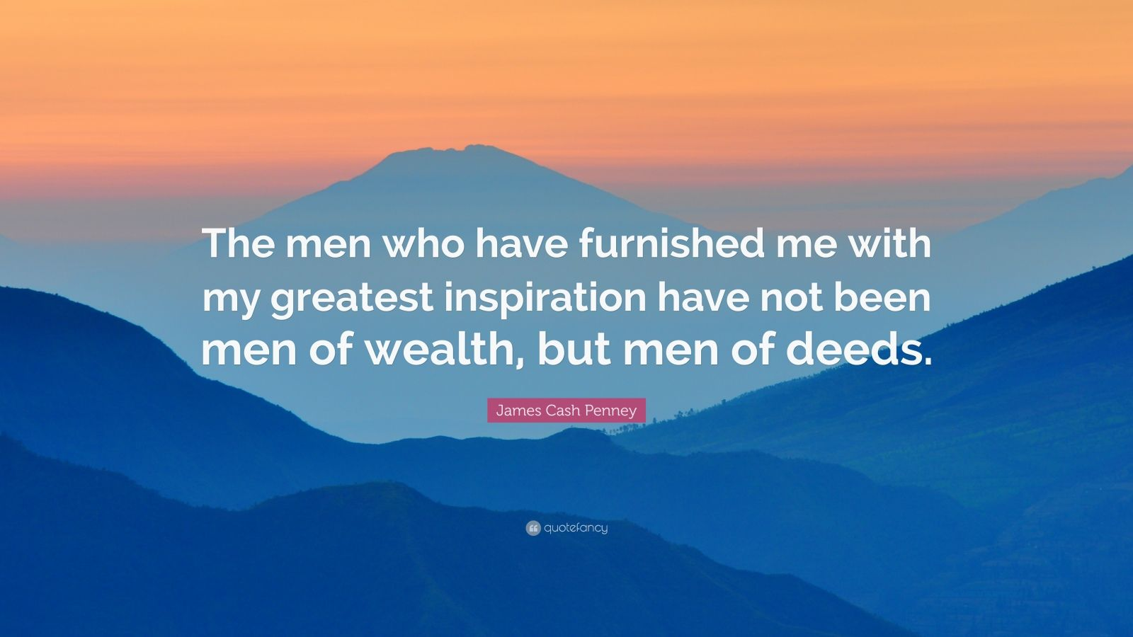 "James Cash Penney Quote: ""The men who have furnished me with my greatest inspiration have not been men of wealth, but men of deeds."""