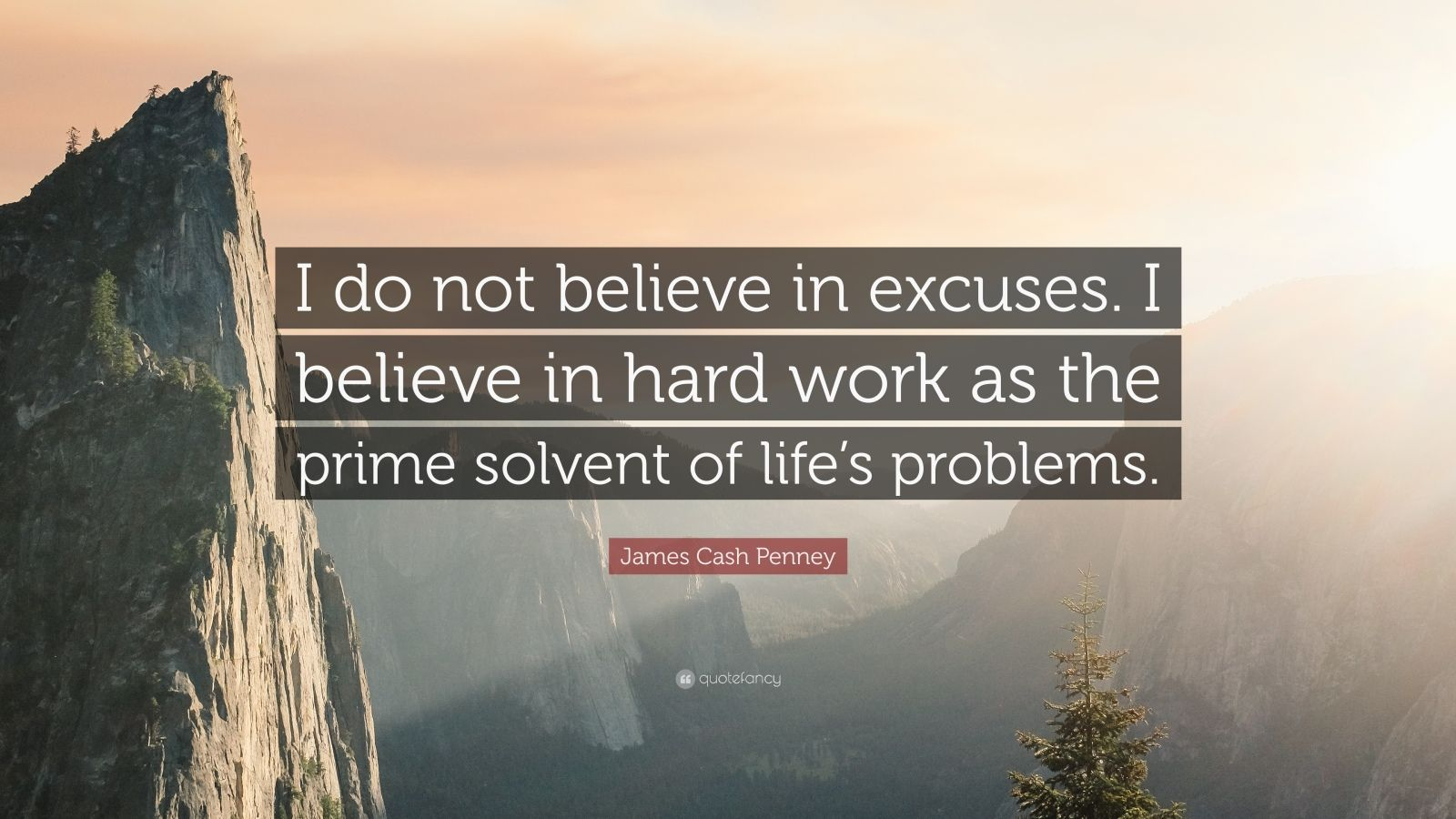 """James Cash Penney Quote: """"I do not believe in excuses. I believe in hard work as the prime solvent of life's problems."""""""