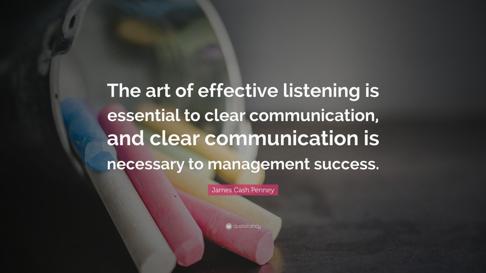 "James Cash Penney Quote: ""The art of effective listening is essential to clear communication, and clear communication is necessary to management success."""