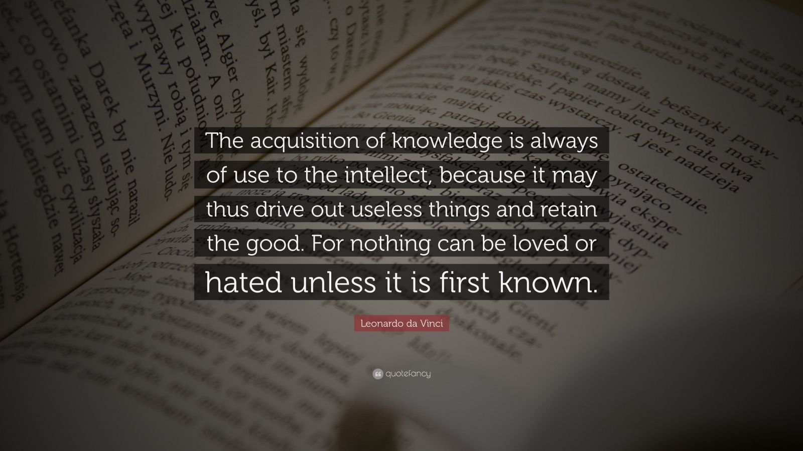"""Leonardo da Vinci Quote: """"The acquisition of knowledge is always of use to the intellect, because it may thus drive out useless things and retain the good.  For nothing can be loved or hated unless it is first known."""""""
