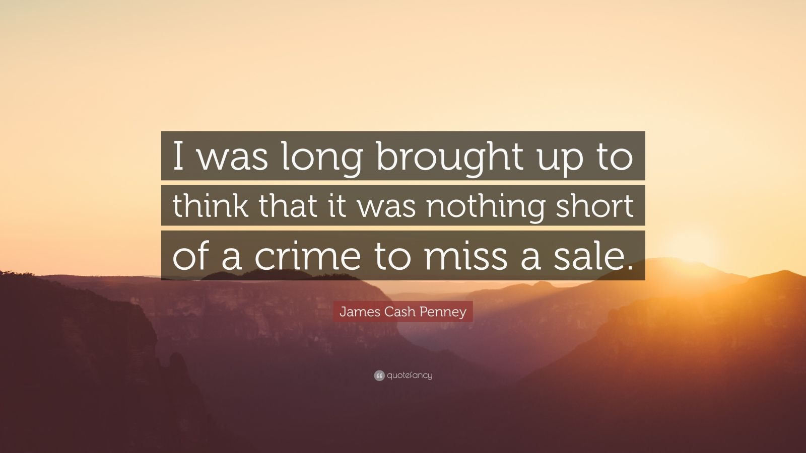 "James Cash Penney Quote: ""I was long brought up to think that it was nothing short of a crime to miss a sale."""