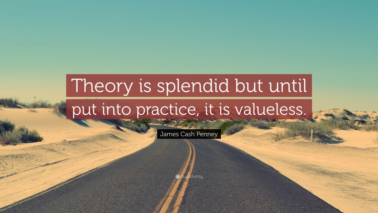 "James Cash Penney Quote: ""Theory is splendid but until put into practice, it is valueless."""