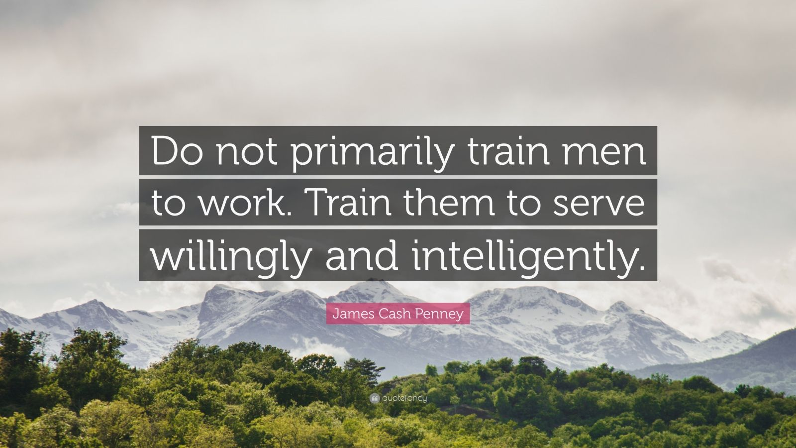 "James Cash Penney Quote: ""Do not primarily train men to work. Train them to serve willingly and intelligently."""