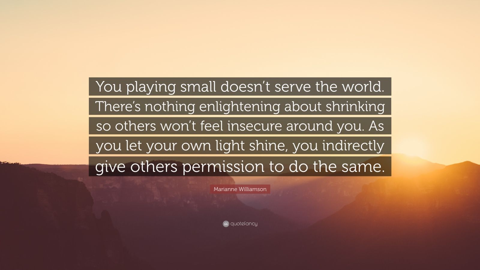 "Marianne Williamson Quote: ""You playing small doesn't serve the world. There's nothing enlightening about shrinking so others won't feel insecure around you. As you let your own light shine, you indirectly give others permission to do the same."""