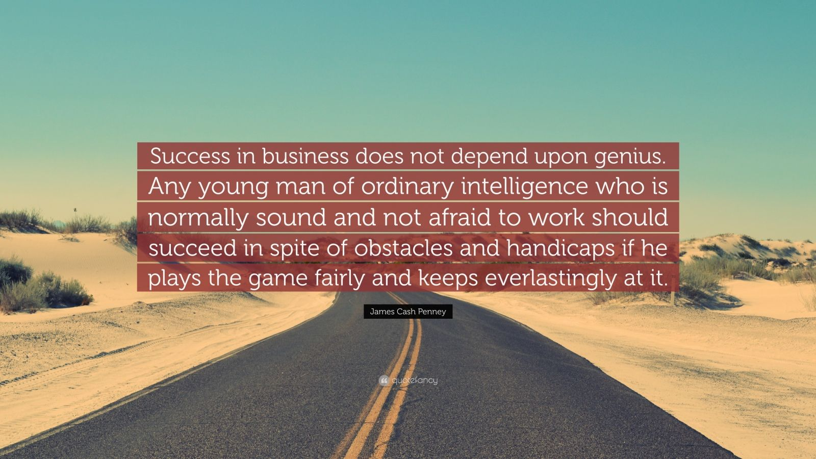 """James Cash Penney Quote: """"Success in business does not depend upon genius. Any young man of ordinary intelligence who is normally sound and not afraid to work should succeed in spite of obstacles and handicaps if he plays the game fairly and keeps everlastingly at it."""""""