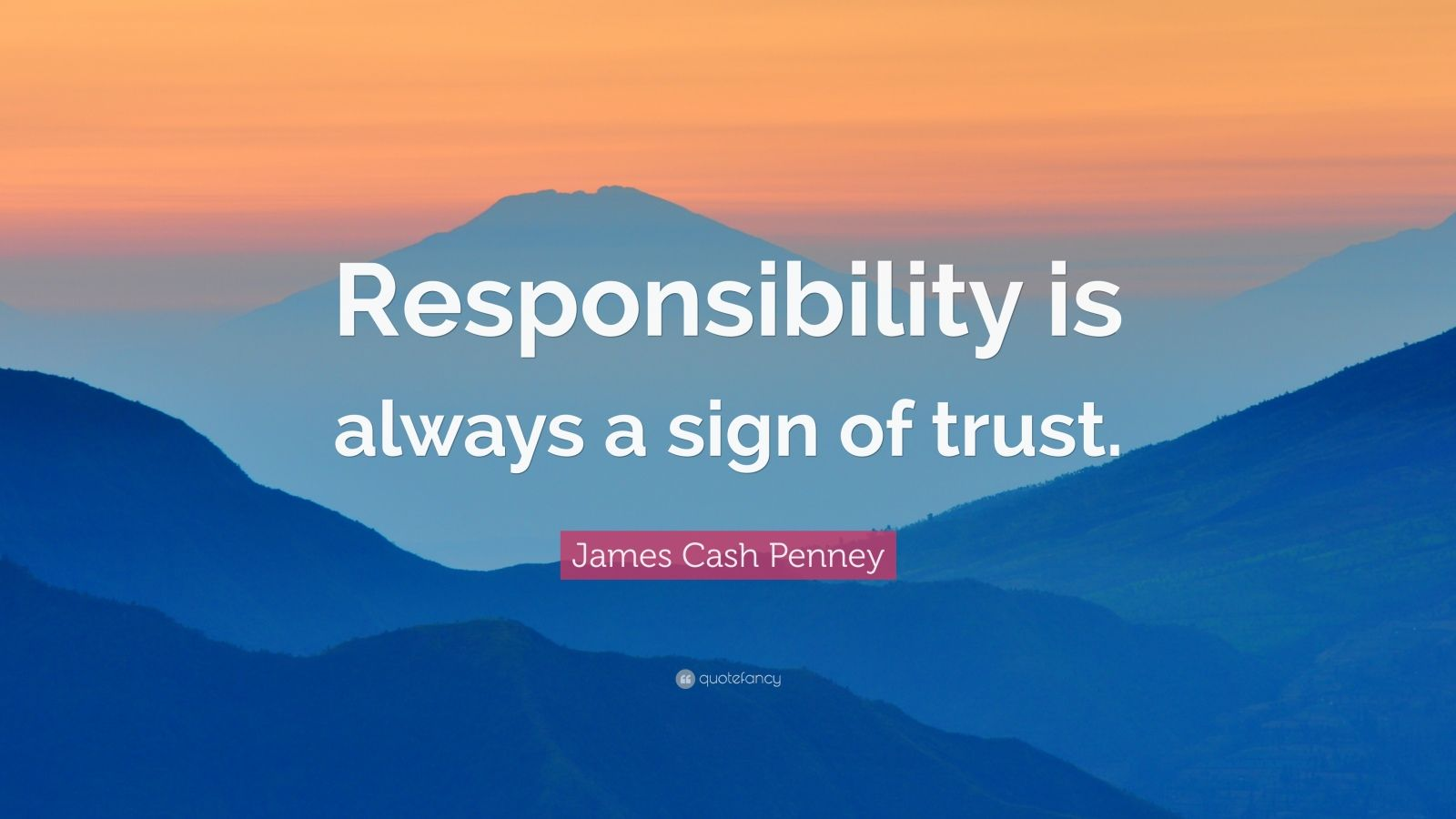 """James Cash Penney Quote: """"Responsibility is always a sign of trust."""""""