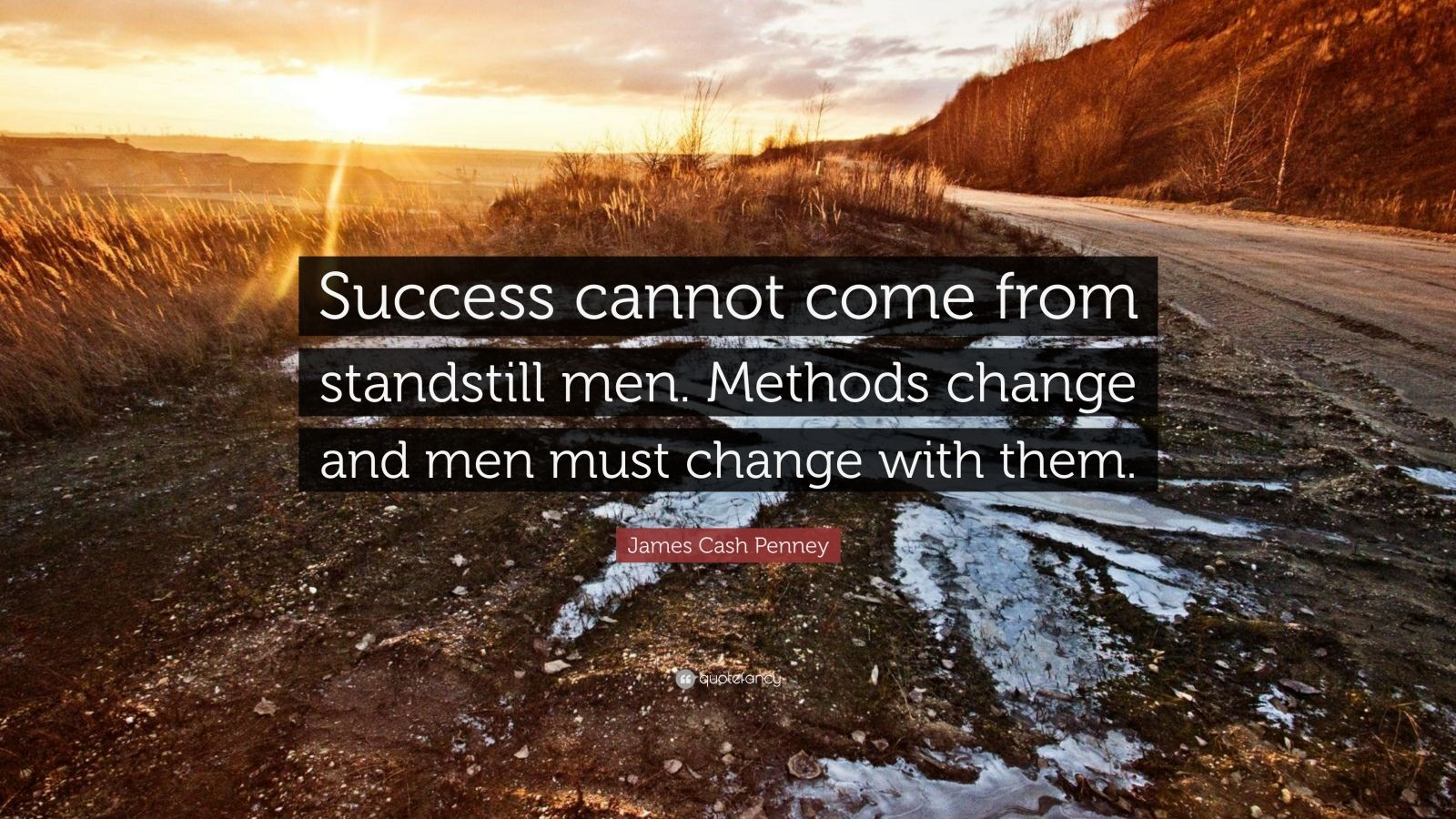 """James Cash Penney Quote: """"Success cannot come from standstill men. Methods change and men must change with them."""""""