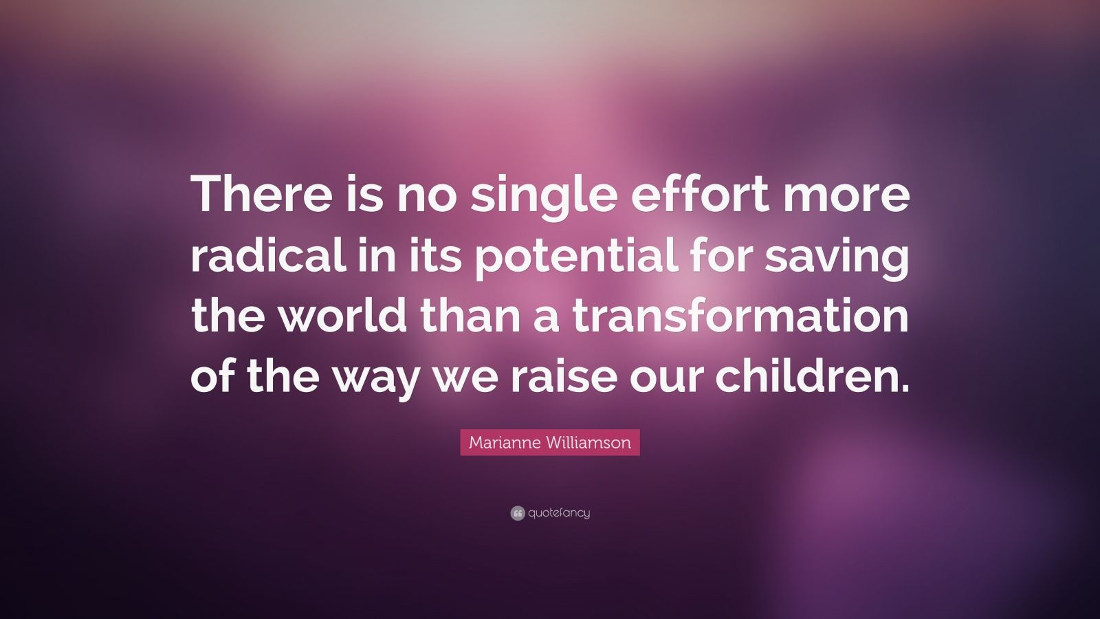 "Marianne Williamson Quote: ""There is no single effort more radical in its potential for saving the world than a transformation of the way we raise our children."""
