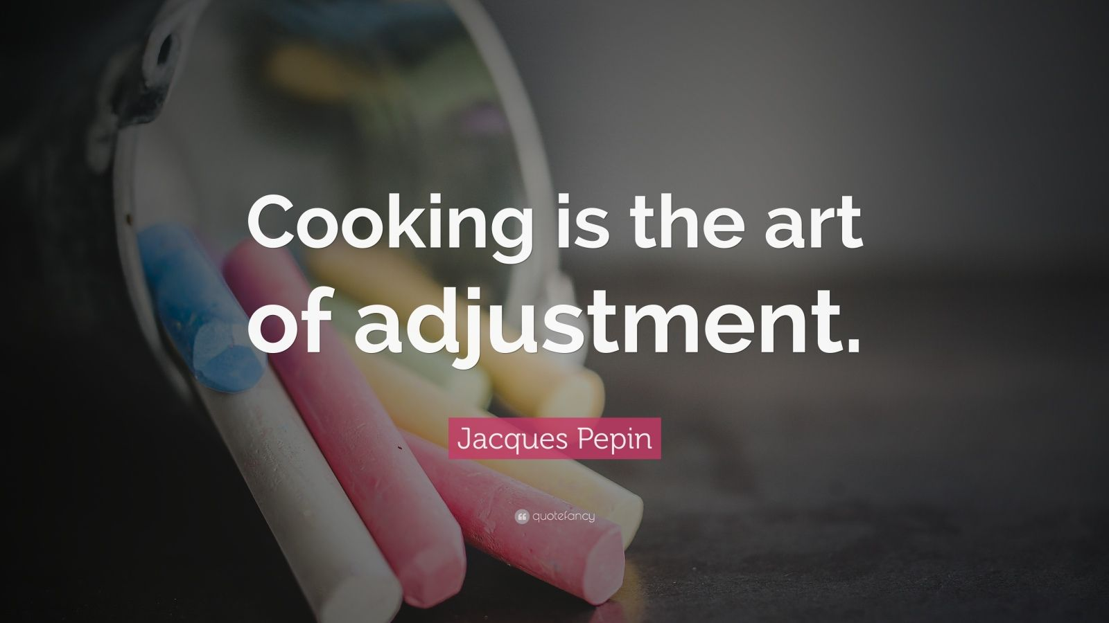 "Jacques Pepin Quote: ""Cooking is the art of adjustment."""