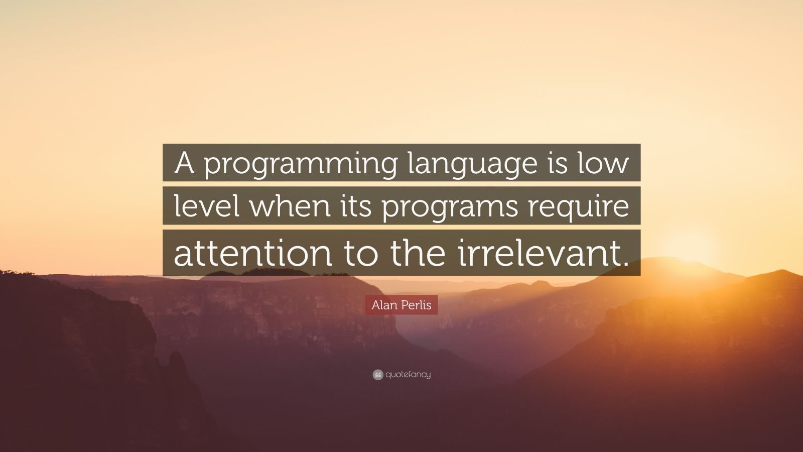 "Alan Perlis Quote: ""A programming language is low level when its programs require attention to the irrelevant."""