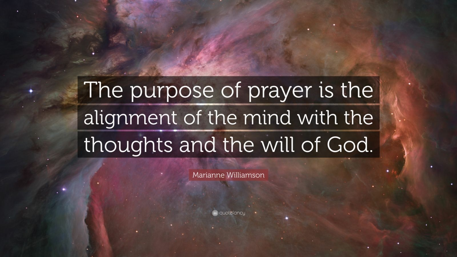 "Marianne Williamson Quote: ""The purpose of prayer is the alignment of the mind with the thoughts and the will of God."""