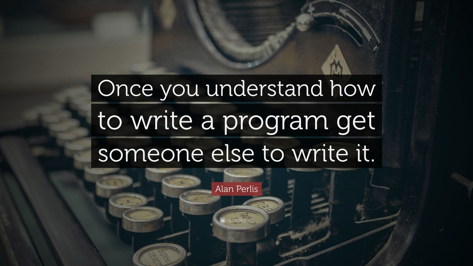 "Alan Perlis Quote: ""Once you understand how to write a program get someone else to write it."""